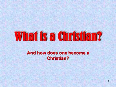 1 What is a Christian? And how does one become a Christian?