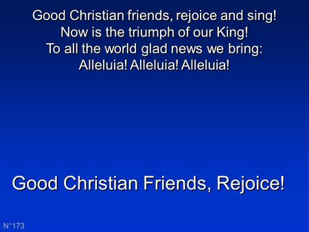 Good Christian Friends, Rejoice! N°173 Good Christian friends, rejoice and sing! Now is the triumph of our King! To all the world glad news we bring: Alleluia!