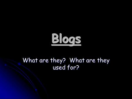 Blogs What are they? What are they used for?. What is a Blog? Weblog: a personal Web site that provides updated headlines and news articles of other sites.