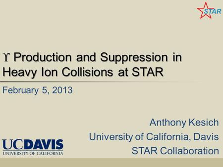  Production and Suppression in Heavy Ion Collisions at STAR Anthony Kesich University of California, Davis STAR Collaboration February 5, 2013.
