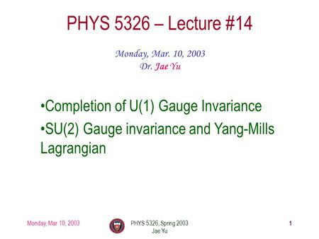Monday, Mar. 10, 2003PHYS 5326, Spring 2003 Jae Yu 1 PHYS 5326 – Lecture #14 Monday, Mar. 10, 2003 Dr. Jae Yu Completion of U(1) Gauge Invariance SU(2)