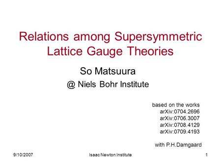9/10/2007Isaac Newton Institute1 Relations among Supersymmetric Lattice Gauge Theories So Niels Bohr Institute based on the works arXiv:0704.2696.