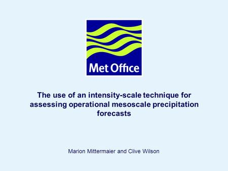 Page 1© Crown copyright 2004 The use of an intensity-scale technique for assessing operational mesoscale precipitation forecasts Marion Mittermaier and.