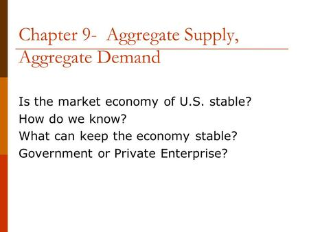 Chapter 9- Aggregate Supply, Aggregate Demand Is the market economy of U.S. stable? How do we know? What can keep the economy stable? Government or Private.
