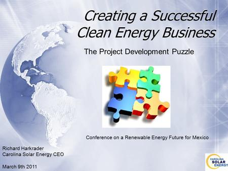 Creating a Successful Clean Energy Business The Project Development Puzzle Richard Harkrader Carolina Solar Energy CEO March 9th 2011 Conference on a Renewable.