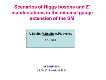 QFTHEP-2011 24.09.2011 – 01.10.2011 A.Beylin, V.Beylin, A.Pivovarov SFU, MIPT Scenarios of Higgs bosons and Z' manifestations in the minimal gauge extension.