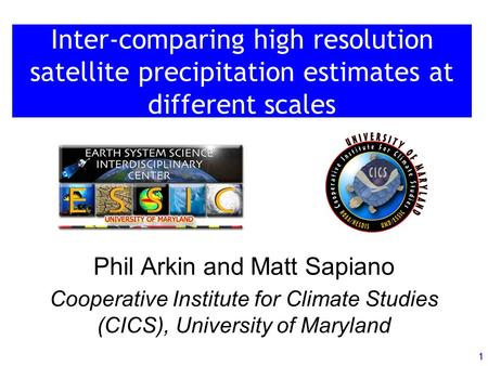 1 Inter-comparing high resolution satellite precipitation estimates at different scales Phil Arkin and Matt Sapiano Cooperative Institute for Climate Studies.