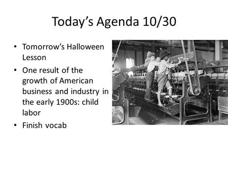 Today's Agenda 10/30 Tomorrow's Halloween Lesson One result of the growth of American business and industry in the early 1900s: child labor Finish vocab.