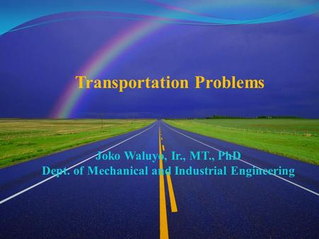 Transportation Problems Joko Waluyo, Ir., MT., PhD Dept. of Mechanical and Industrial Engineering.