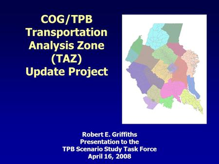 COG/TPB Transportation Analysis Zone (TAZ) Update Project Robert E. Griffiths Presentation to the TPB Scenario Study Task Force April 16, 2008.