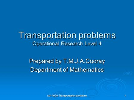 MA 4020-Transportation problems1 Transportation problems Operational Research Level 4 Prepared by T.M.J.A.Cooray Department of Mathematics.