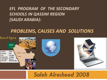 EFL Program of the secondary schools in Qassim region (Saudi Arabia): Problems, Causes and Solutions Saleh Alresheed.