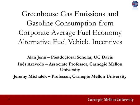 Greenhouse Gas Emissions and Gasoline Consumption from Corporate Average Fuel Economy Alternative Fuel Vehicle Incentives Alan Jenn – Postdoctoral Scholar,