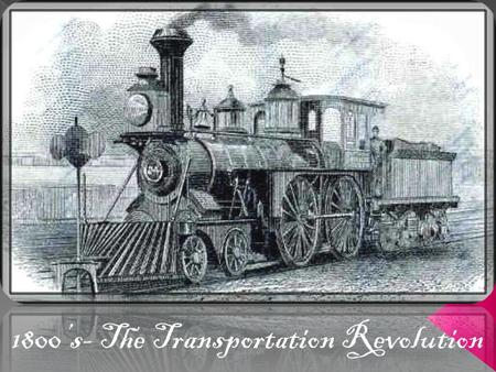 1800's- The Transportation Revolution What was the Transportation Revolution?