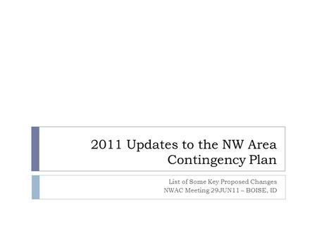 2011 Updates to the NW Area Contingency Plan List of Some Key Proposed Changes NWAC Meeting 29JUN11 – BOISE, ID.