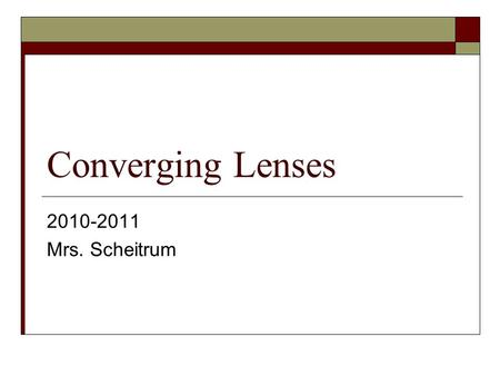 Converging Lenses 2010-2011 Mrs. Scheitrum. What is a Lens?  A lens is a piece of transparent material that refracts light rays such that it forms an.