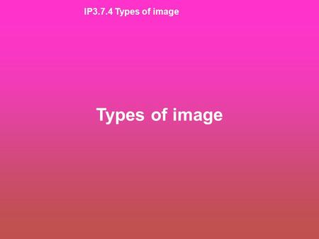 IP3.7.4 Types of image Types of image. IP3.7.4 Types of image FeatureDescription PositionIs the image closer to or further from the lens than the object?