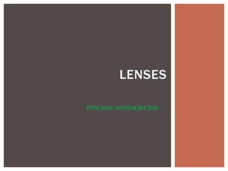 LENSES Write down anything like this!.  Different types of lenses play an important part in our lives. They are used in cameras, telescopes, microscopes,