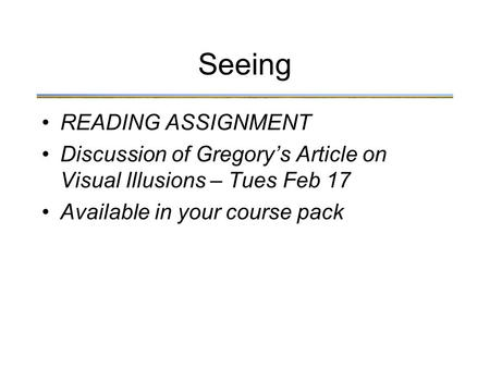 Seeing READING ASSIGNMENT Discussion of Gregory's Article on Visual Illusions – Tues Feb 17 Available in your course pack.