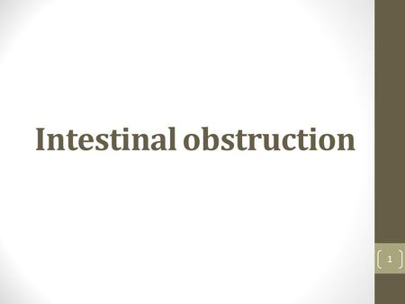 Intestinal obstruction 1. Intestinal Obstruction (I.O.) may be classified into 2 types:- 1-Dynamic: peristalsis working against a mechanical obstruction.