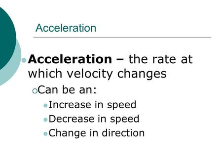 Acceleration Acceleration – the rate at which velocity changes  Can be an: Increase in speed Decrease in speed Change in direction.