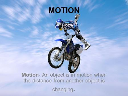 MOTION Motion- An object is in motion when the distance from another object is changing.