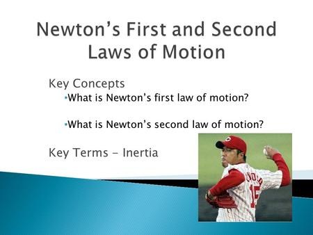 Key Concepts What is Newton's first law of motion? What is Newton's second law of motion? Key Terms - Inertia.