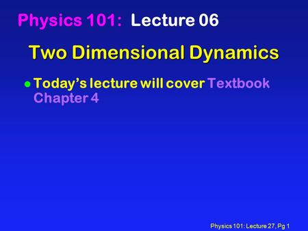 Physics 101: Lecture 27, Pg 1 Two Dimensional Dynamics Physics 101: Lecture 06 l Today's lecture will cover Textbook Chapter 4.