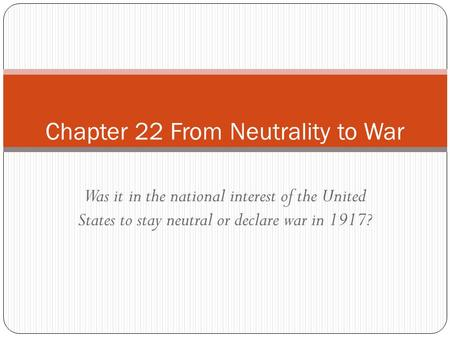 Was it in the national interest of the United States to stay neutral or declare war in 1917? Chapter 22 From Neutrality to War.