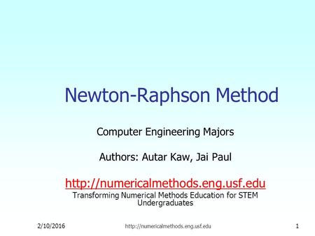 Newton-Raphson Method Computer Engineering Majors Authors: Autar Kaw, Jai Paul  Transforming Numerical Methods Education.