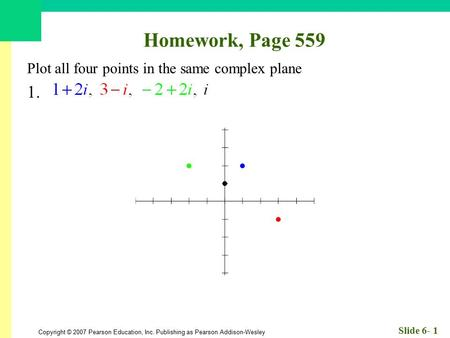 Copyright © 2007 Pearson Education, Inc. Publishing as Pearson Addison-Wesley Slide 6- 1 Homework, Page 559 Plot all four points in the same complex plane.