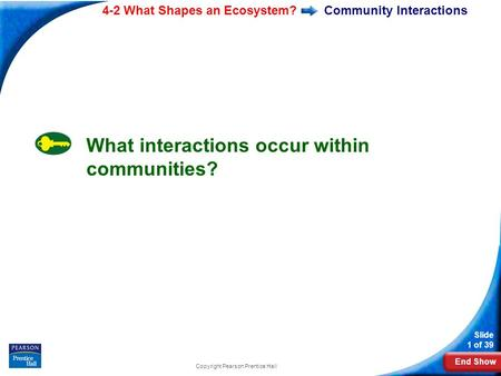 End Show 4-2 What Shapes an Ecosystem? Slide 1 of 39 Copyright Pearson Prentice Hall Community Interactions What interactions occur within communities?