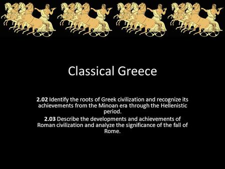 Classical Greece 2.02 Identify the roots of Greek civilization and recognize its achievements from the Minoan era through the Hellenistic period. 2.03.