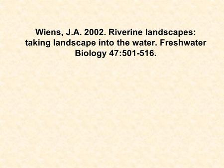 Wiens, J.A. 2002. Riverine landscapes: taking landscape into the water. Freshwater Biology 47:501-516.