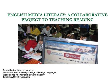 ENGLISH MEDIA LITERACY: A COLLABORATIVE PROJECT TO TEACHING READING Report Author: Nguyen Van Huy Institution: Hue University-College of Foreign Languages.