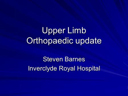 Upper Limb Orthopaedic update Steven Barnes Inverclyde Royal Hospital.