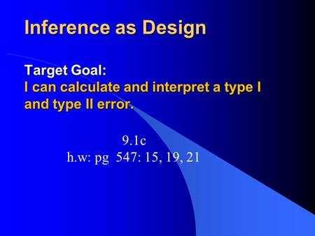 Inference as Design Target Goal: I can calculate and interpret a type I and type II error. 9.1c h.w: pg 547: 15, 19, 21.