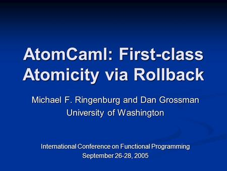 AtomCaml: <strong>First</strong>-class Atomicity via Rollback Michael F. Ringenburg and Dan Grossman University of Washington International Conference on Functional Programming.