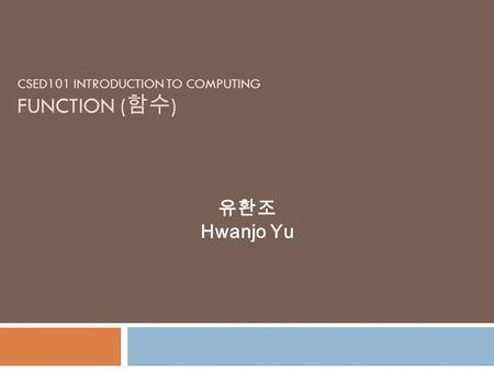 CSED101 INTRODUCTION TO COMPUTING FUNCTION ( 함수 ) 유환조 Hwanjo Yu.