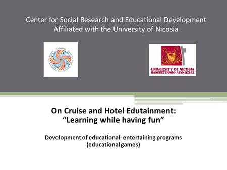 "Center for Social Research and Educational Development Affiliated with the University of Nicosia On Cruise and Hotel Edutainment: ""Learning while having."