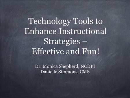 Technology Tools to Enhance Instructional Strategies – Effective and Fun! Dr. Monica Shepherd, NCDPI Danielle Simmons, CMS.