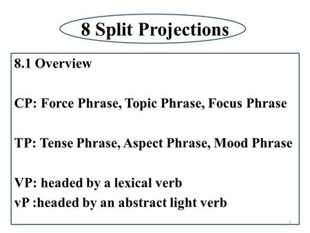8 Split Projections 8.1 Overview CP: Force Phrase, Topic Phrase, Focus Phrase TP: Tense Phrase, Aspect Phrase, Mood Phrase VP: headed by a lexical verb.