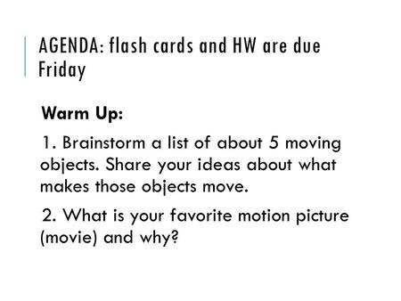 AGENDA: flash cards and HW are due Friday Warm Up: 1. Brainstorm a list of about 5 moving objects. Share your ideas about what makes those objects move.