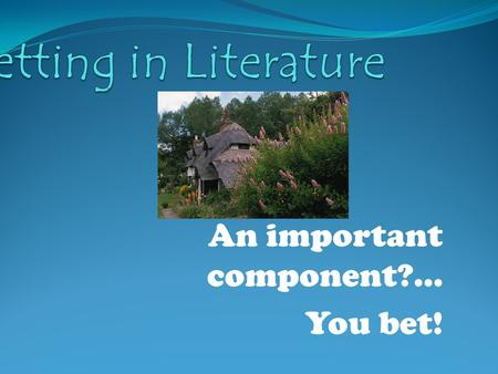 An important component?... You bet!. Setting The time, place, and environment where a story occurs.