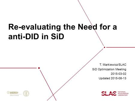 Re-evaluating the Need for a anti-DID in SiD T. Markiewicz/SLAC SiD Optimization Meeting 2015-03-02 Updated 2015-08-13.
