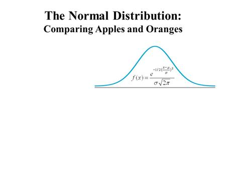 The Normal Distribution: Comparing Apples and Oranges.