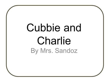 Cubbie and Charlie By Mrs. Sandoz. Cubbie and Charlie are the best of friends. Their days are filled with playing, romping, and eating together. But,
