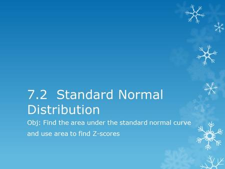 7.2 Standard Normal Distribution Obj: Find the area under the standard normal curve and use area to find Z-scores.