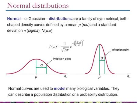 Normal distributions Normal curves are used to model many biological variables. They can describe a population distribution or a probability distribution.
