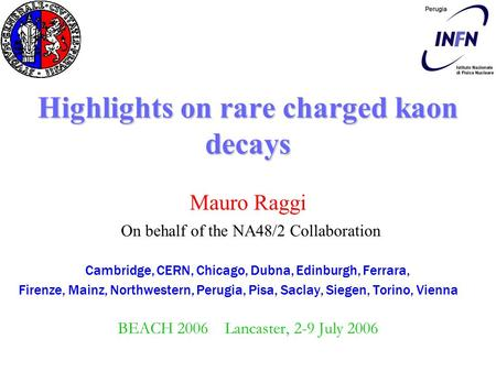 Highlights on rare charged kaon decays Mauro Raggi On behalf of the NA48/2 Collaboration Cambridge, CERN, Chicago, Dubna, Edinburgh, Ferrara, Firenze,